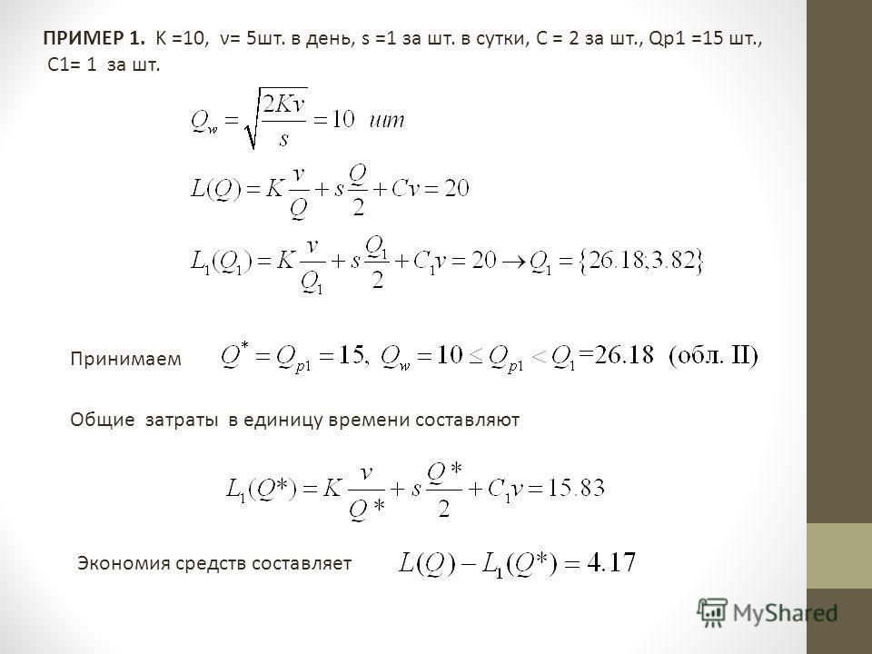 ПРИМЕР 1. K =10, ν= 5шт. в день, s =1 за шт. в сутки, C = 2 за шт., Qр1 =15 шт., C1= 1 за шт. Принимаем Общие затраты в единицу времени составляют Экономия средств составляет