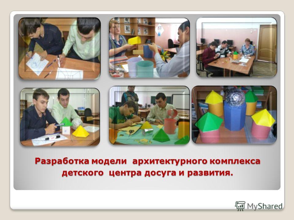 Разработка модели архитектурного комплекса детского центра досуга и развития.