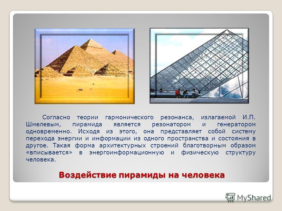 Воздействие пирамиды на человека Согласно теории гармонического резонанса, излагаемой И.П. Шмелевым, пирамида является резонатором и генератором одновременно. Исходя из этого, она представляет собой систему перехода энергии и информации из одного про