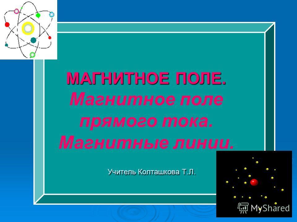 Учитель Колташкова Т.Л. Учитель Колташкова Т.Л. МАГНИТНОЕ ПОЛЕ. Магнитное поле прямого тока. Магнитные линии.