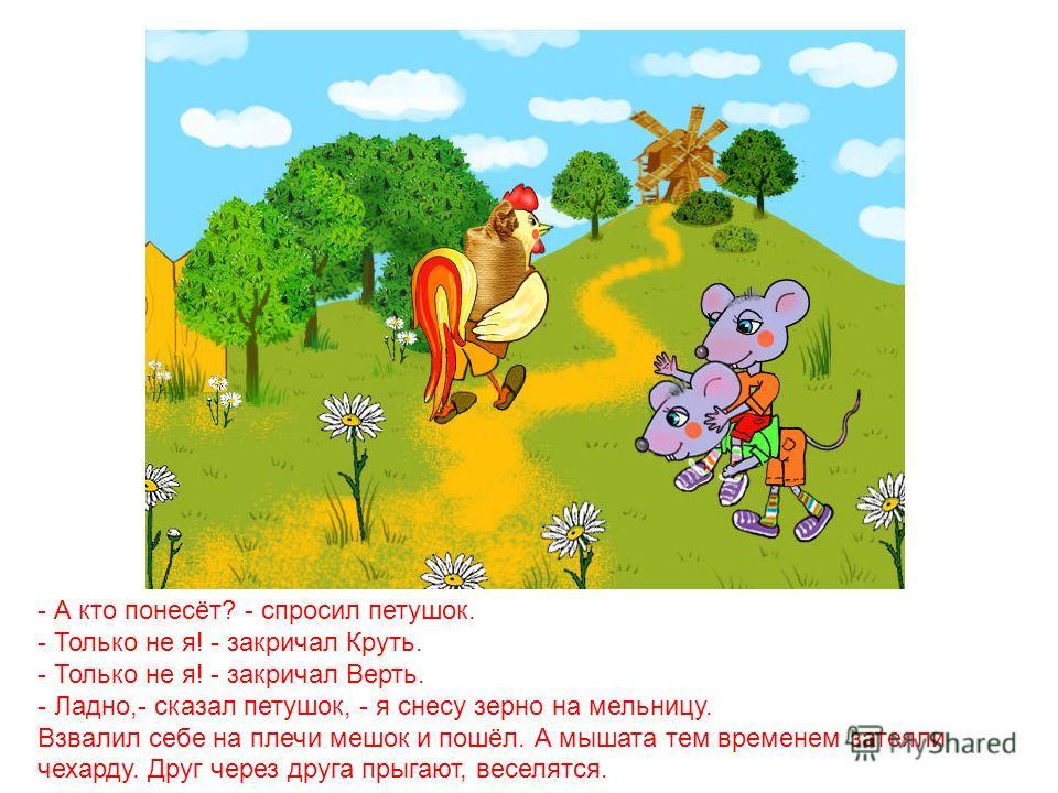 Закончил петушок молотить и крикнул: - Эй, Круть, эй, Верть, глядите, сколько я зерна намолотил! Прибежали мышата и запищали в один голос: - Теперь нужно зерно на мельницу нести, муки намолоть!