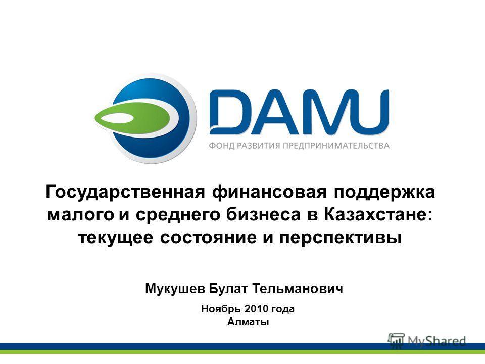 Государственная финансовая поддержка малого и среднего бизнеса в Казахстане: текущее состояние и перспективы Ноябрь 2010 года Алматы Мукушев Булат Тельманович