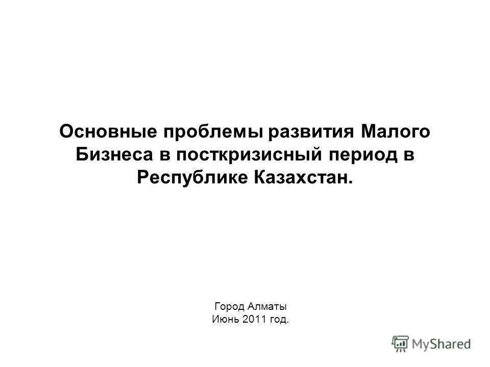 Основные проблемы развития Малого Бизнеса в посткризисный период в Республике Казахстан. Город Алматы Июнь 2011 год.