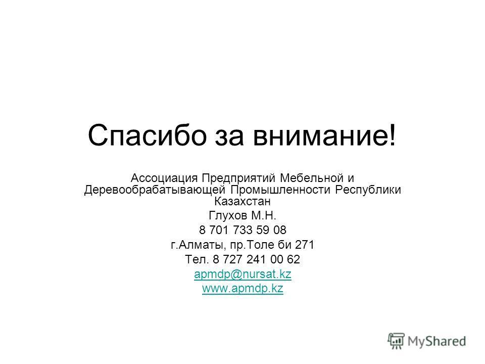 Ассоциация Предприятий Мебельной и Деревообрабатывающей Промышленности Республики Казахстан Глухов М.Н. 8 701 733 59 08 г.Алматы, пр.Толе би 271 Тел. 8 727 241 00 62 apmdp@nursat.kz www.apmdp.kz Спасибо за внимание!