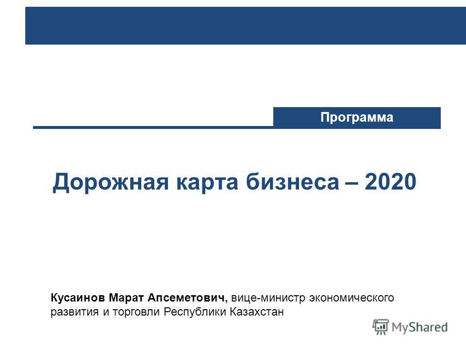 Дорожная карта бизнеса – 2020 Программа Кусаинов Марат Апсеметович, вице-министр экономического развития и торговли Республики Казахстан