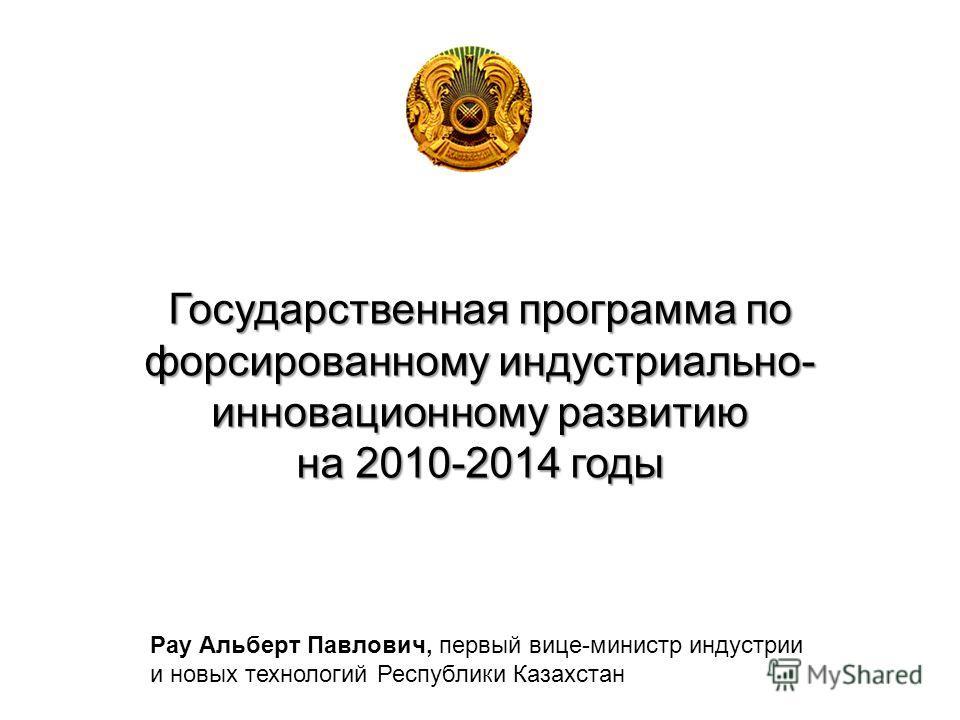 Государственная программа по форсированному индустриально- инновационному развитию на 2010-2014 годы Рау Альберт Павлович, первый вице-министр индустрии и новых технологий Республики Казахстан
