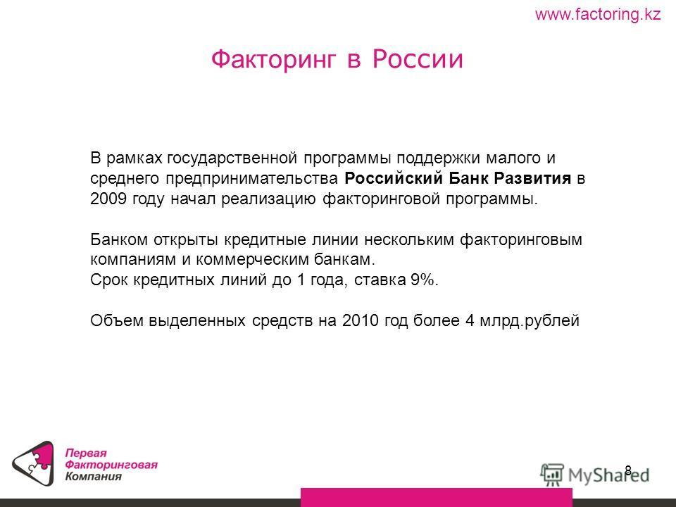 8 Факторинг в России www.factoring.kz В рамках государственной программы поддержки малого и среднего предпринимательства Российский Банк Развития в 2009 году начал реализацию факторинговой программы. Банком открыты кредитные линии нескольким факторин