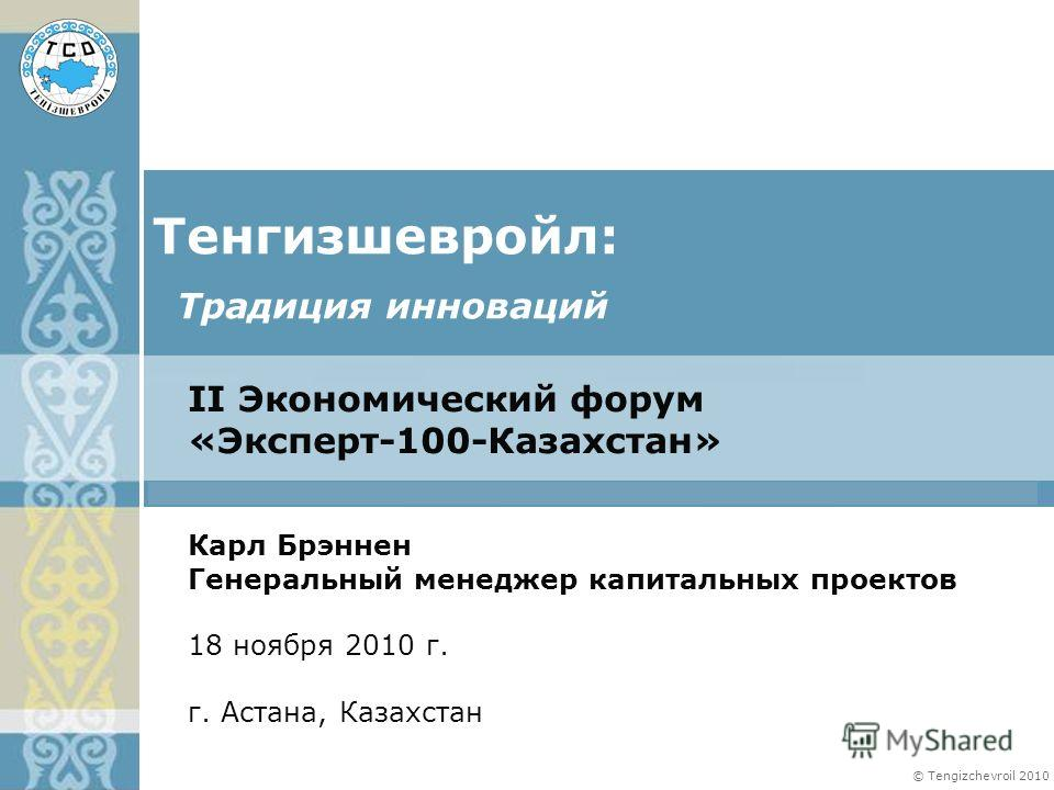 © Tengizchevroil 2010 II Экономический форум «Эксперт-100-Казахстан» Тенгизшевройл: Карл Брэннен Генеральный менеджер капитальных проектов 18 ноября 2010 г. г. Астана, Казахстан Традиция инноваций