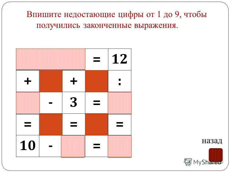 Впишите недостающие цифры от 1 до 9, чтобы получились законченные выражения. назад 34=12 ++: 7-3=4 === 10-7=3