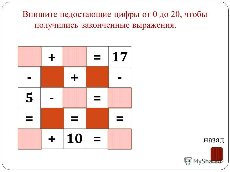 Впишите недостающие цифры от 0 до 20, чтобы получились законченные выражения. назад 9+8=17 -+- 5-2=3 === 4+10=14