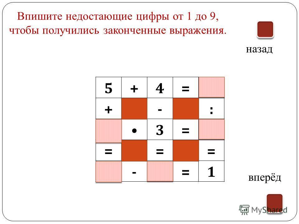 5+4=9 +-: 33=9 === 8-7=1 назад вперёд Впишите недостающие цифры от 1 до 9, чтобы получились законченные выражения.