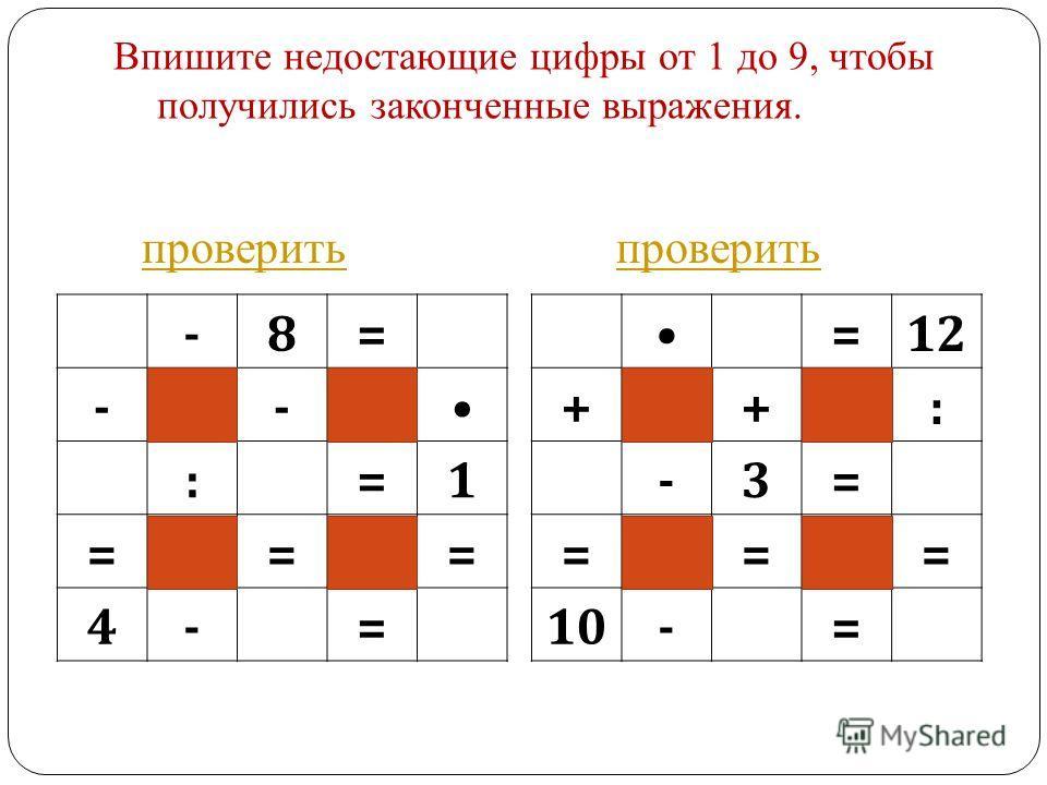 Впишите недостающие цифры от 1 до 9, чтобы получились законченные выражения. -8= -- :=1 === 4-= =12 ++: -3= === 10-= проверить