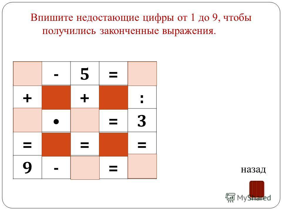 8-5=3 ++: 13=3 === 9-8=1 Впишите недостающие цифры от 1 до 9, чтобы получились законченные выражения. назад