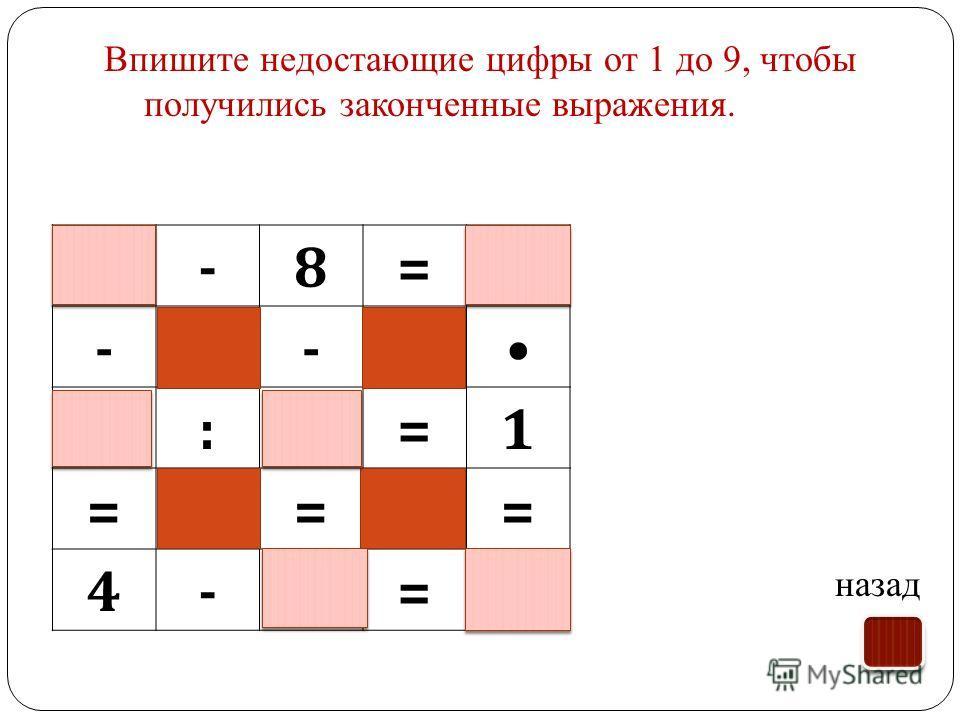 Впишите недостающие цифры от 1 до 9, чтобы получились законченные выражения. назад 9-8=1 -- 5:5=1 === 4-3=1