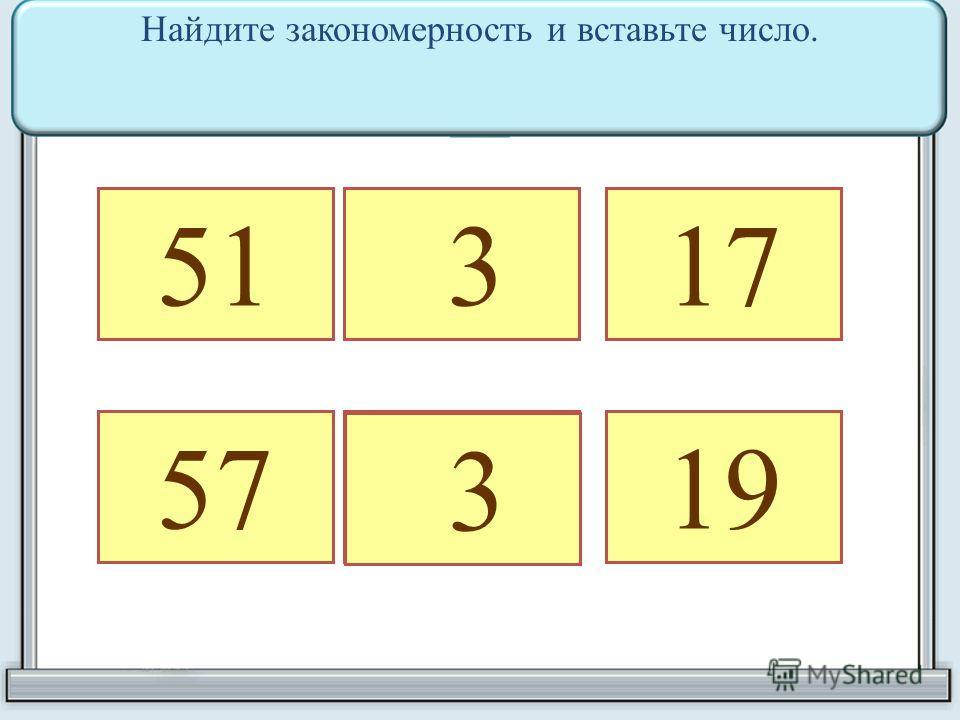 51 317 57 19 3 Найдите закономерность и вставьте число.