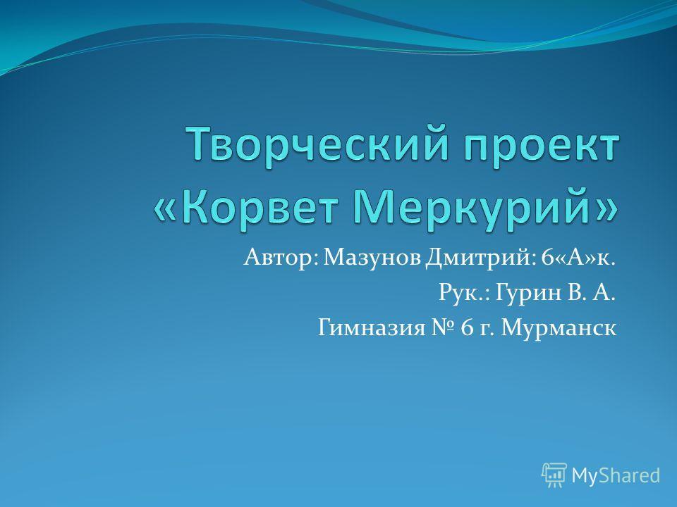 Автор: Мазунов Дмитрий: 6«А»к. Рук.: Гурин В. А. Гимназия 6 г. Мурманск
