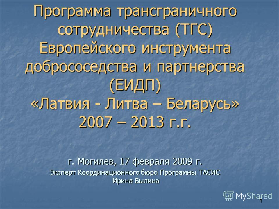 1 Программа трансграничного сотрудничества (ТГС) Европейского инструмента добрососедства и партнерства (ЕИДП) «Латвия - Литва – Беларусь» 2007 – 2013 г.г. г. Могилев, 17 февраля 2009 г. Эксперт Координационного бюро Программы ТАСИС Ирина Былина