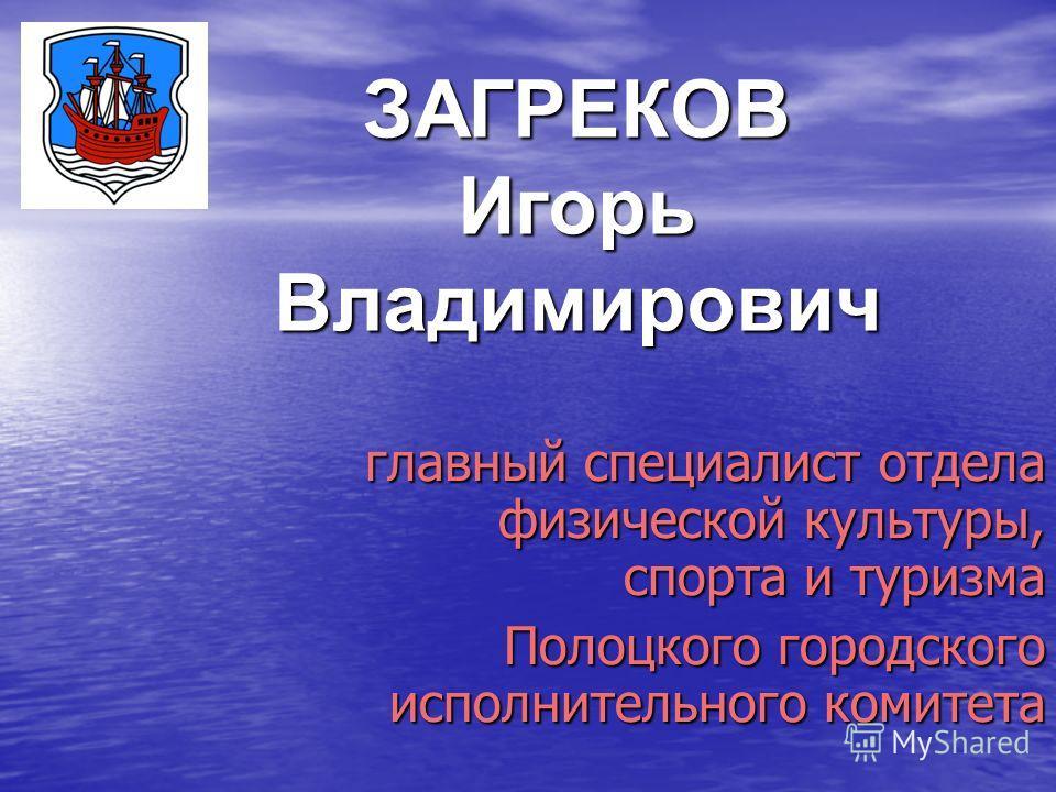 ЗАГРЕКОВ Игорь Владимирович главный специалист отдела физической культуры, спорта и туризма Полоцкого городского исполнительного комитета