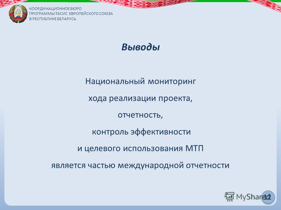 КООРДИНАЦИОННОЕ БЮРО ПРОГРАММЫ ТАСИС ЕВРОПЕЙСКОГО СОЮЗА В РЕСПУБЛИКЕ БЕЛАРУСЬ 12 Выводы Национальный мониторинг хода реализации проекта, отчетность, контроль эффективности и целевого использования МТП является частью международной отчетности