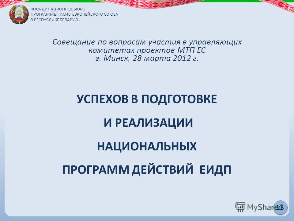 КООРДИНАЦИОННОЕ БЮРО ПРОГРАММЫ ТАСИС ЕВРОПЕЙСКОГО СОЮЗА В РЕСПУБЛИКЕ БЕЛАРУСЬ 13 Совещание по вопросам участия в управляющих комитетах проектов МТП ЕС г. Минск, 28 марта 2012 г. УСПЕХОВ В ПОДГОТОВКЕ И РЕАЛИЗАЦИИ НАЦИОНАЛЬНЫХ ПРОГРАММ ДЕЙСТВИЙ ЕИДП