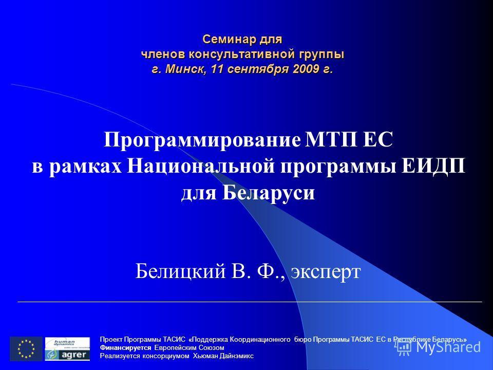 Семинар для членов консультативной группы г. Минск, 11 сентября 2009 г. Проект Программы ТАСИС «Поддержка Координационного бюро Программы ТАСИС ЕC в Республике Беларусь» Финансируется Европейским Союзом Реализуется консорциумом Хьюман Дайнэмикс Прогр