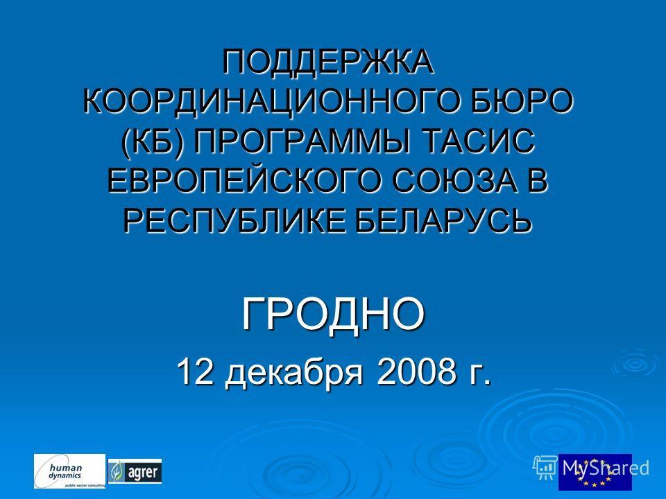 ПОДДЕРЖКА КООРДИНАЦИОННОГО БЮРО (КБ) ПРОГРАММЫ ТАСИС ЕВРОПЕЙСКОГО СОЮЗА В РЕСПУБЛИКЕ БЕЛАРУСЬ ГРОДНО 12 декабря 2008 г.