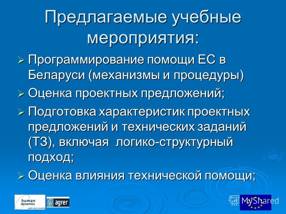 Предлагаемые учебные мероприятия: Программирование помощи ЕС в Беларуси (механизмы и процедуры) Программирование помощи ЕС в Беларуси (механизмы и процедуры) Оценка проектных предложений; Оценка проектных предложений; Подготовка характеристик проектн