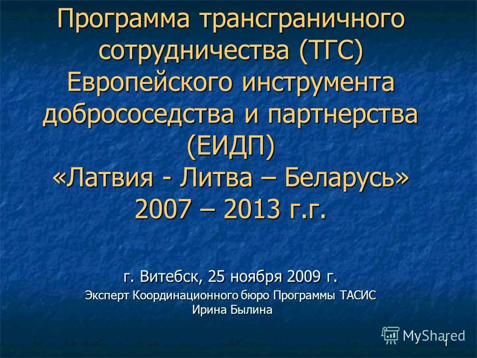 1 Программа трансграничного сотрудничества (ТГС) Европейского инструмента добрососедства и партнерства (ЕИДП) «Латвия - Литва – Беларусь» 2007 – 2013 г.г. г. Витебск, 25 ноября 2009 г. Эксперт Координационного бюро Программы ТАСИС Ирина Былина