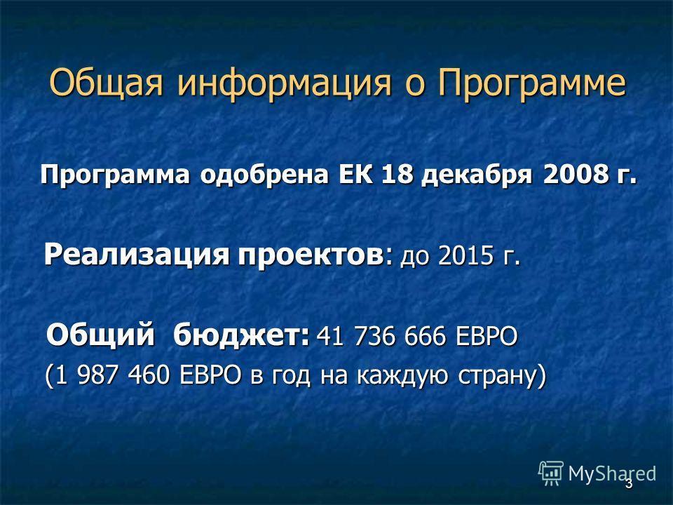 3 Общая информация о Программе Программа одобрена ЕК 18 декабря 2008 г. Программа одобрена ЕК 18 декабря 2008 г. Реализация проектов: до 2015 г. Реализация проектов: до 2015 г. Общий бюджет: 41 736 666 ЕВРО Общий бюджет: 41 736 666 ЕВРО (1 987 460 ЕВ