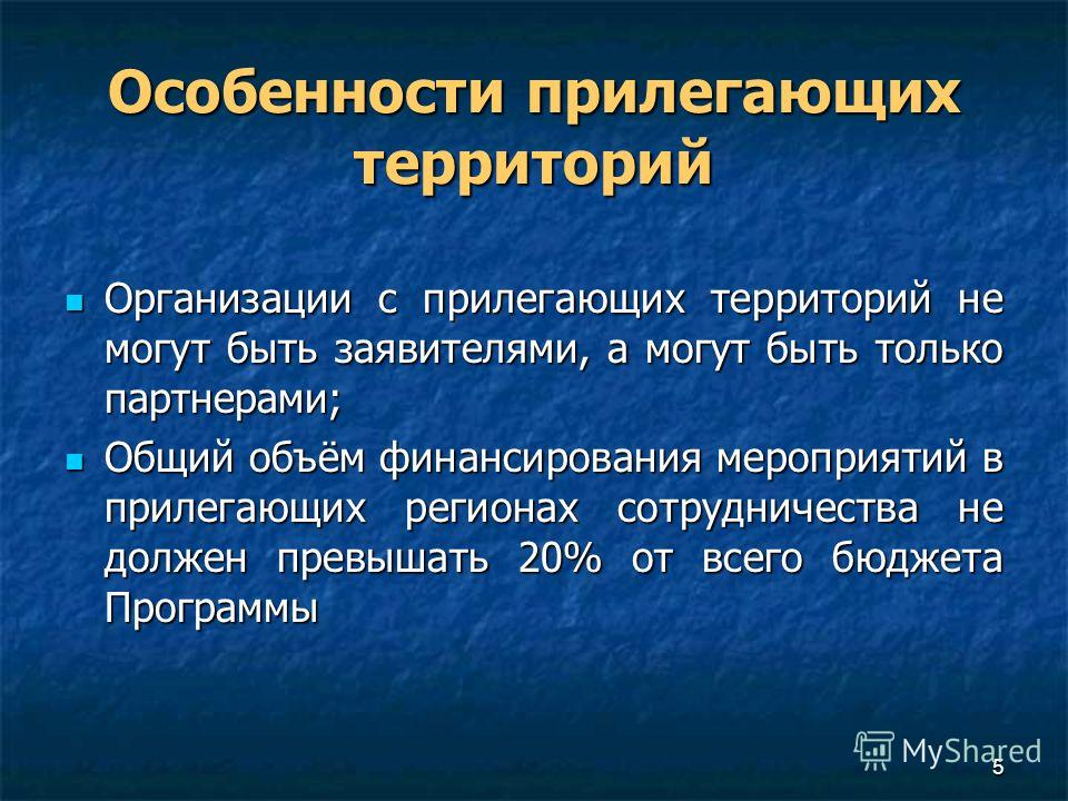 5 Особенности прилегающих территорий Организации с прилегающих территорий не могут быть заявителями, а могут быть только партнерами; Организации с прилегающих территорий не могут быть заявителями, а могут быть только партнерами; Общий объём финансиро