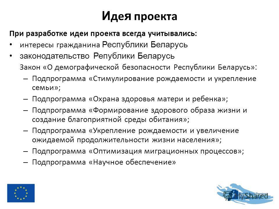 И де я проекта При разработке идеи проекта всегда учитывались: интересы гражданина Республики Беларусь законодательство Републики Беларусь Закон «О демографической безопасности Республики Беларусь» : – Подпрограмма «Стимулирование рождаемости и укреп