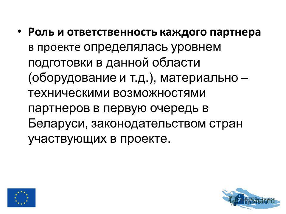 Роль и ответственность каждого партнера в проекте определялась уровнем подготовки в данной области (оборудование и т.д.), материально – техническими возможностями партнеров в первую очередь в Беларуси, законодательством стран участвующих в проекте.