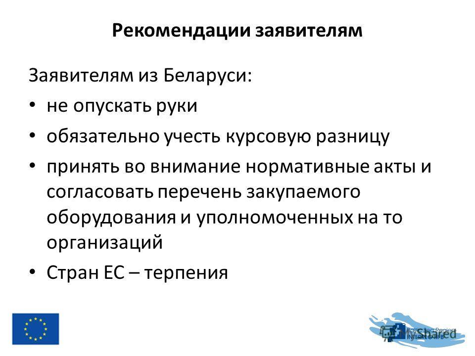 Рекомендации заявителям Заявителям из Беларуси: не опускать руки обязательно учесть курсовую разницу принять во внимание нормативные акты и согласовать перечень закупаемого оборудования и уполномоченных на то организаций Стран ЕС – терпения