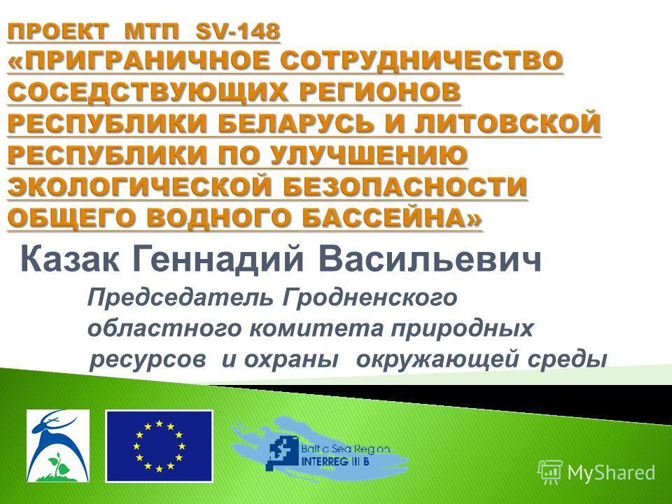 Казак Геннадий Васильевич Председатель Гродненского областного комитета природных ресурсов и охраны окружающей среды