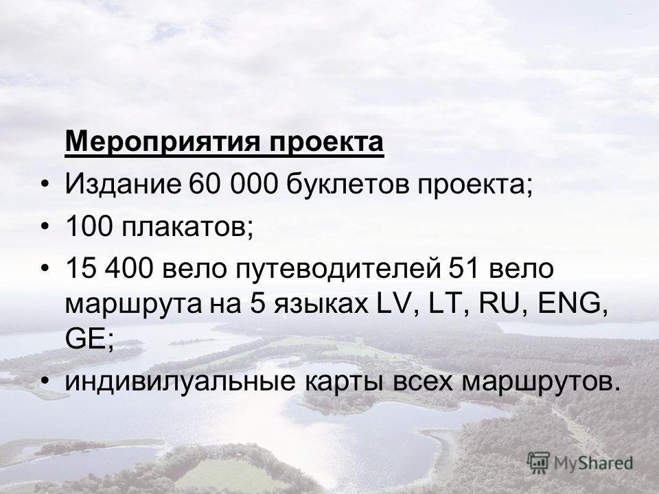 Мероприятия проекта Издание 60 000 буклетов проекта; 100 плакатов; 15 400 вело путеводителей 51 вело маршрута на 5 языках LV, LT, RU, ENG, GE; индивилуальные карты всех маршрутов.