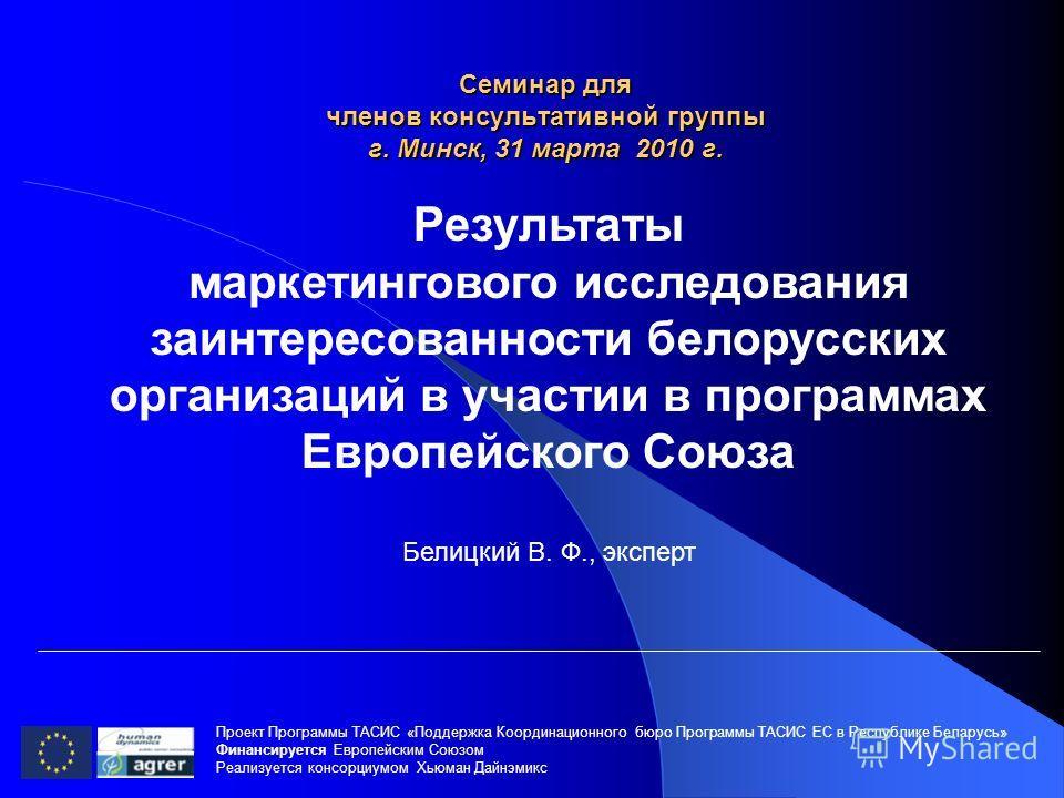 Семинар для членов консультативной группы г. Минск, 31 марта 2010 г. Проект Программы ТАСИС «Поддержка Координационного бюро Программы ТАСИС ЕC в Республике Беларусь» Финансируется Европейским Союзом Реализуется консорциумом Хьюман Дайнэмикс Результа
