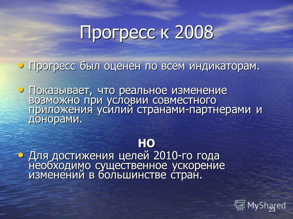 Прогресс к 2008 Прогресс был оценен по всем индикаторам. Прогресс был оценен по всем индикаторам. Показывает, что реальное изменение возможно при условии совместного приложения усилий странами-партнерами и донорами. Показывает, что реальное изменение