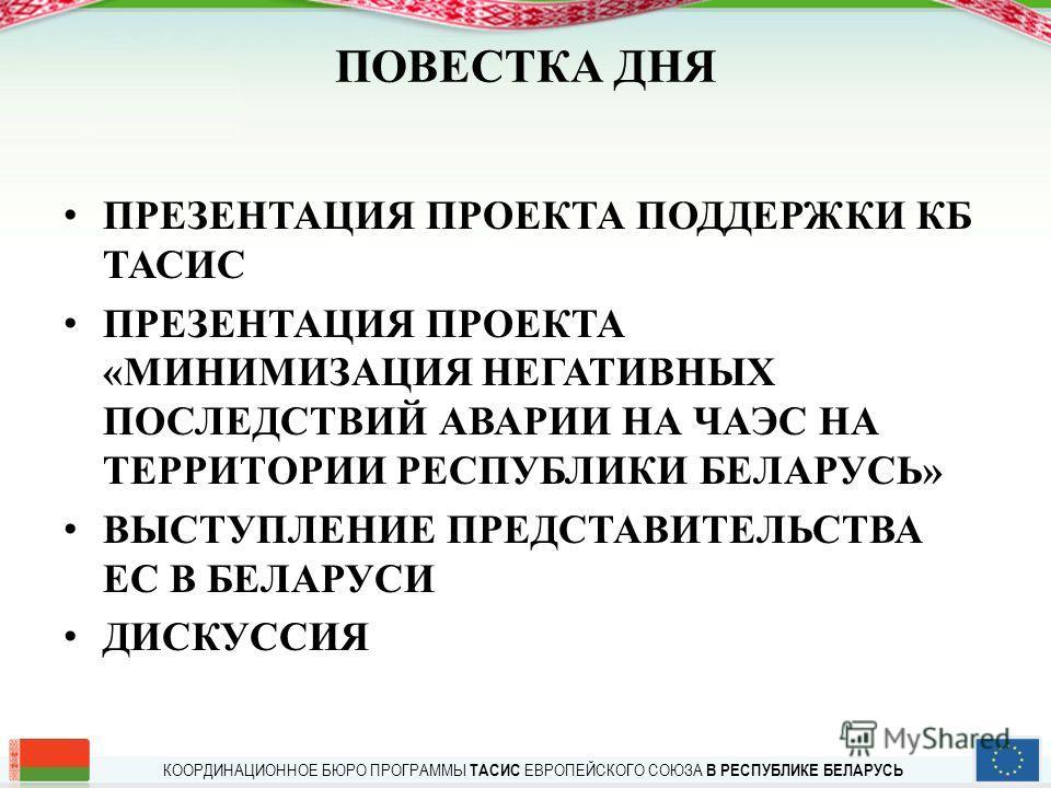 КООРДИНАЦИОННОЕ БЮРО ПРОГРАММЫ ТАСИС ЕВРОПЕЙСКОГО СОЮЗА В РЕСПУБЛИКЕ БЕЛАРУСЬ ПОВЕСТКА ДНЯ ПРЕЗЕНТАЦИЯ ПРОЕКТА ПОДДЕРЖКИ КБ ТАСИС ПРЕЗЕНТАЦИЯ ПРОЕКТА «МИНИМИЗАЦИЯ НЕГАТИВНЫХ ПОСЛЕДСТВИЙ АВАРИИ НА ЧАЭС НА ТЕРРИТОРИИ РЕСПУБЛИКИ БЕЛАРУСЬ» ВЫСТУПЛЕНИЕ ПР