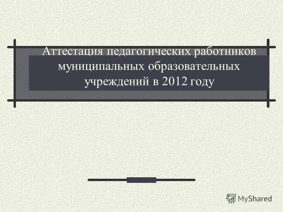 Аттестация педагогических работников муниципальных образовательных учреждений в 2012 году