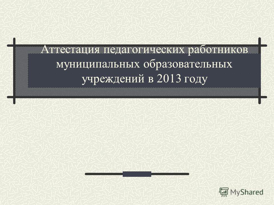 Аттестация педагогических работников муниципальных образовательных учреждений в 2013 году