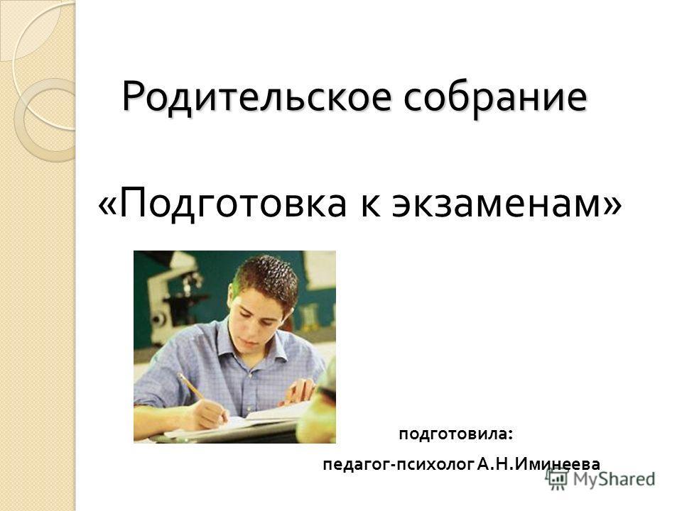Родительское собрание Родительское собрание « Подготовка к экзаменам » подготовила : педагог - психолог А. Н. Иминеева
