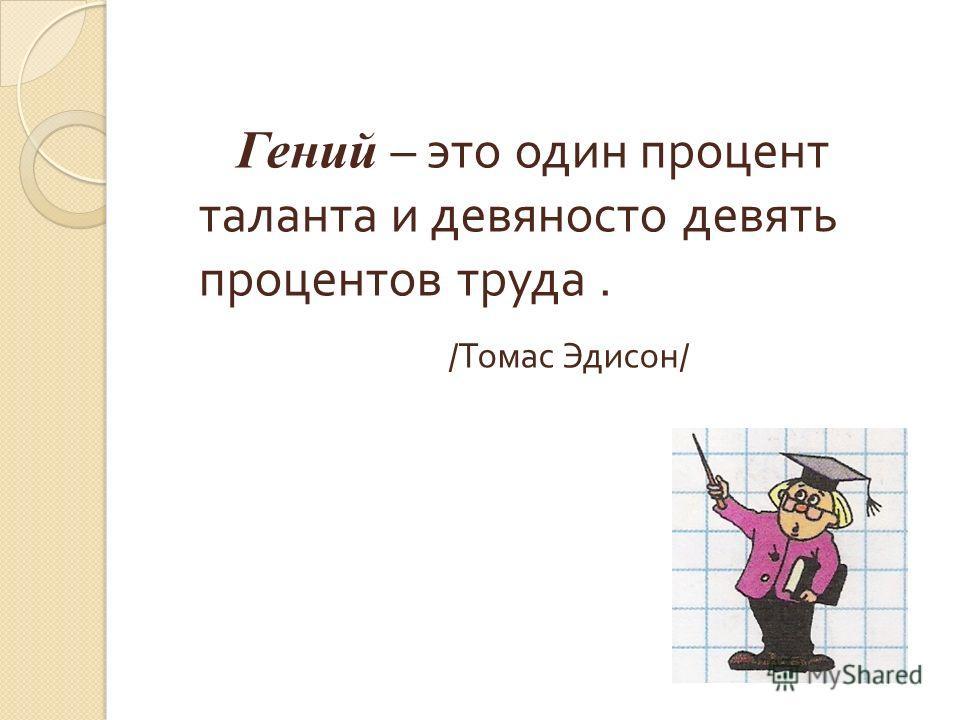 Гений – это один процент таланта и девяносто девять процентов труда. / Томас Эдисон /