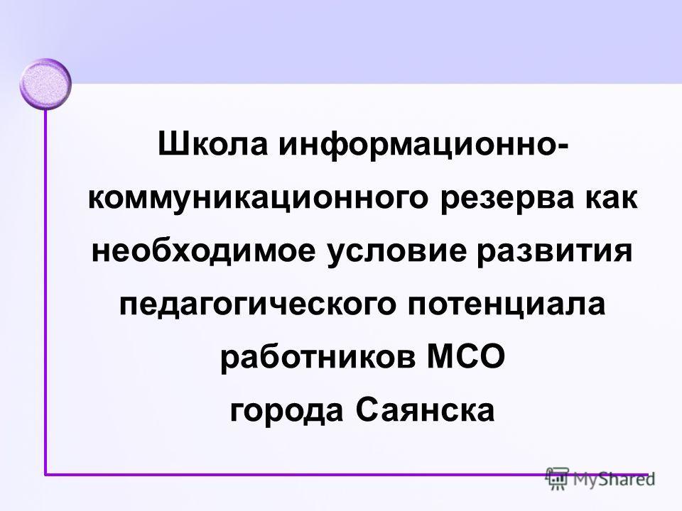 Школа информационно- коммуникационного резерва как необходимое условие развития педагогического потенциала работников МСО города Саянска