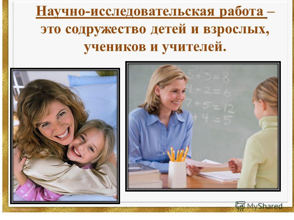 Научно-исследовательская работа – это содружество детей и взрослых, учеников и учителей.