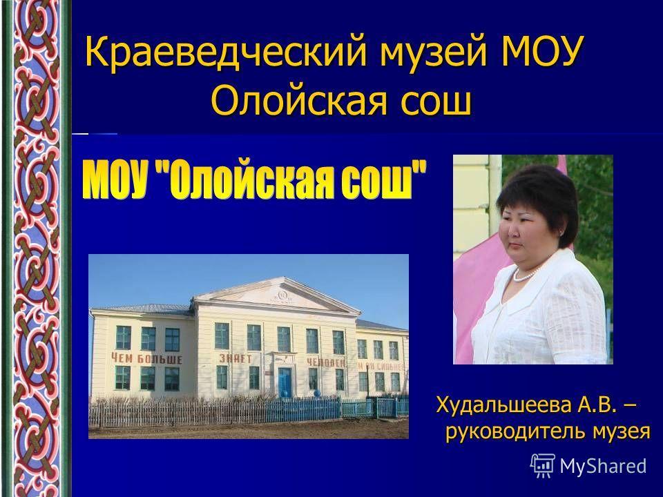 Краеведческий музей МОУ Олойская сош Худальшеева А.В. – руководитель музея