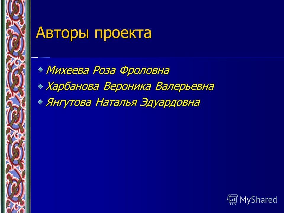 Авторы проекта Михеева Роза Фроловна Харбанова Вероника Валерьевна Янгутова Наталья Эдуардовна