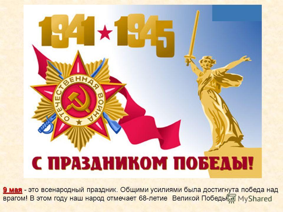9 мая 9 мая - это всенародный праздник. Общими усилиями была достигнута победа над врагом! В этом году наш народ отмечает 68-летие Великой Победы.