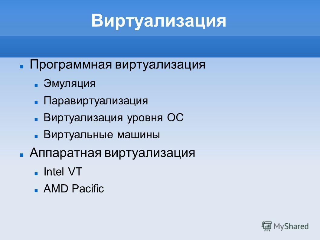 Виртуализация Программная виртуализация Эмуляция Паравиртуализация Виртуализация уровня ОС Виртуальные машины Аппаратная виртуализация Intel VT AMD Pacific