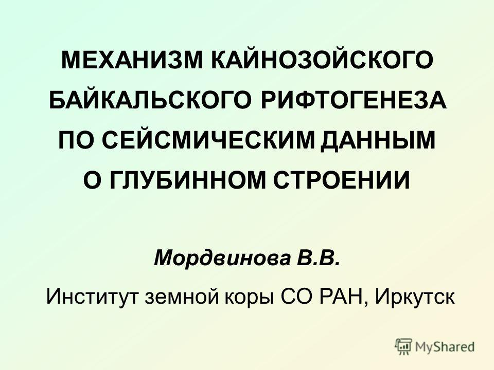 МЕХАНИЗМ КАЙНОЗОЙСКОГО БАЙКАЛЬСКОГО РИФТОГЕНЕЗА ПО СЕЙСМИЧЕСКИМ ДАННЫМ О ГЛУБИННОМ СТРОЕНИИ Мордвинова В.В. Институт земной коры СО РАН, Иркутск