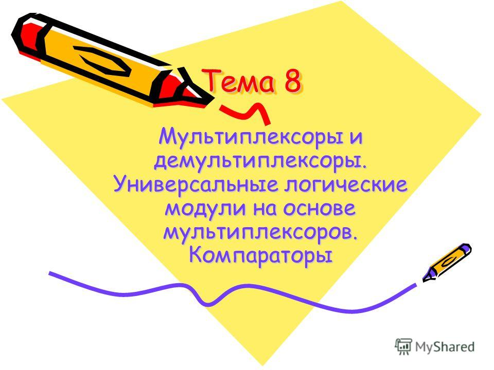 Тема 8 Мультиплексоры и демультиплексоры. Универсальные логические модули на основе мультиплексоров. Компараторы